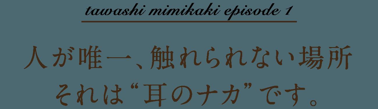 """tawashi mimikaki episode 1 人が唯一、触れられない場所それは""""耳のナカ""""です。"""