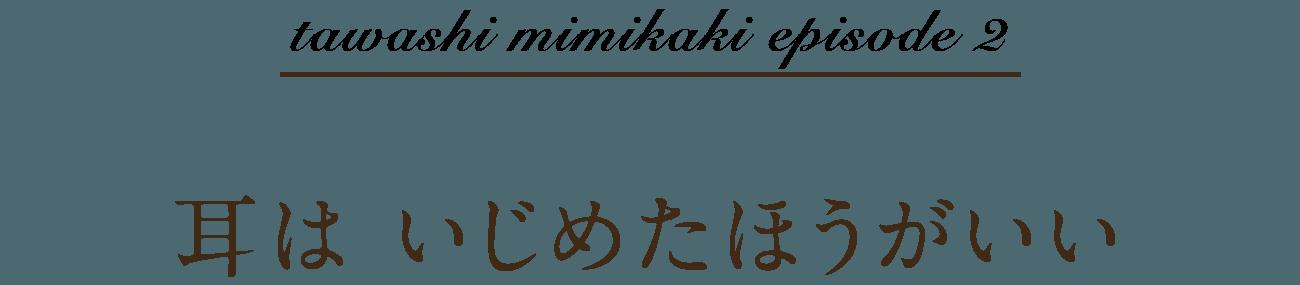tawashi mimikaki episode 2 耳は いじめたほうがいい